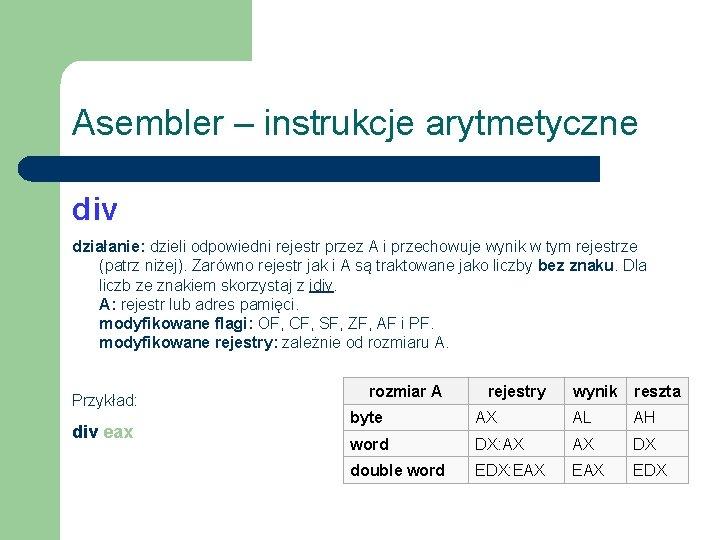 Asembler – instrukcje arytmetyczne div działanie: dzieli odpowiedni rejestr przez A i przechowuje wynik