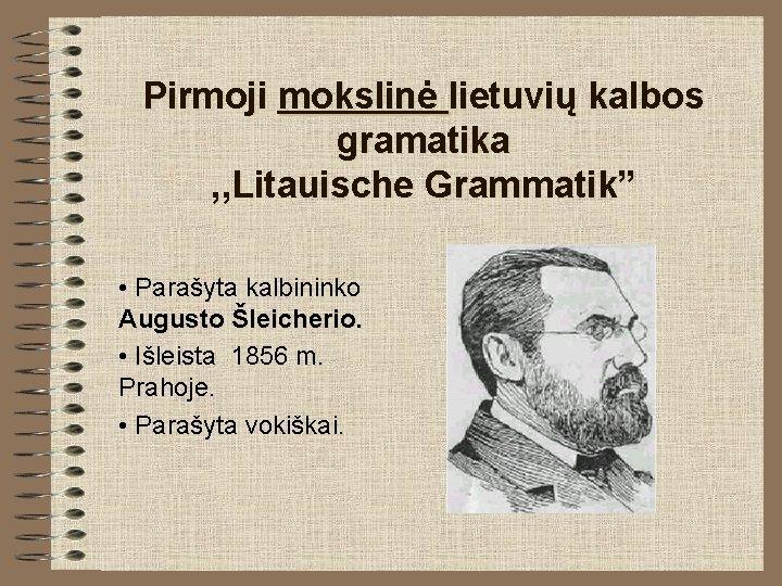 "Pirmoji mokslinė lietuvių kalbos gramatika , , Litauische Grammatik"" • Parašyta kalbininko Augusto Šleicherio."