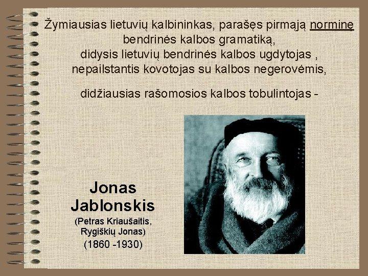 Žymiausias lietuvių kalbininkas, parašęs pirmąją norminę bendrinės kalbos gramatiką, didysis lietuvių bendrinės kalbos ugdytojas