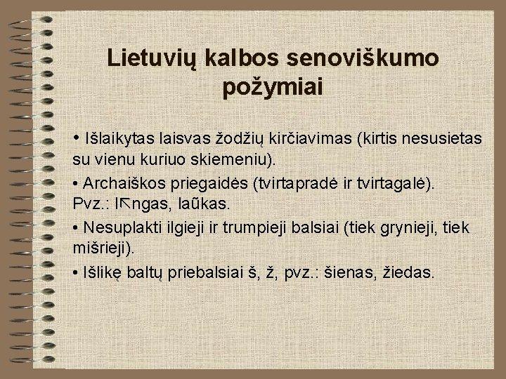 Lietuvių kalbos senoviškumo požymiai • Išlaikytas laisvas žodžių kirčiavimas (kirtis nesusietas su vienu kuriuo