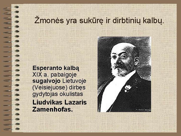 Žmonės yra sukūrę ir dirbtinių kalbų. Esperanto kalbą XIX a. pabaigoje sugalvojo Lietuvoje (Veisiejuose)