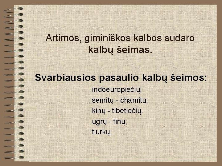 Artimos, giminiškos kalbos sudaro kalbų šeimas. Svarbiausios pasaulio kalbų šeimos: indoeuropiečių; semitų - chamitų;