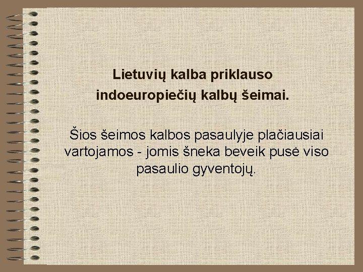 Lietuvių kalba priklauso indoeuropiečių kalbų šeimai. Šios šeimos kalbos pasaulyje plačiausiai vartojamos - jomis