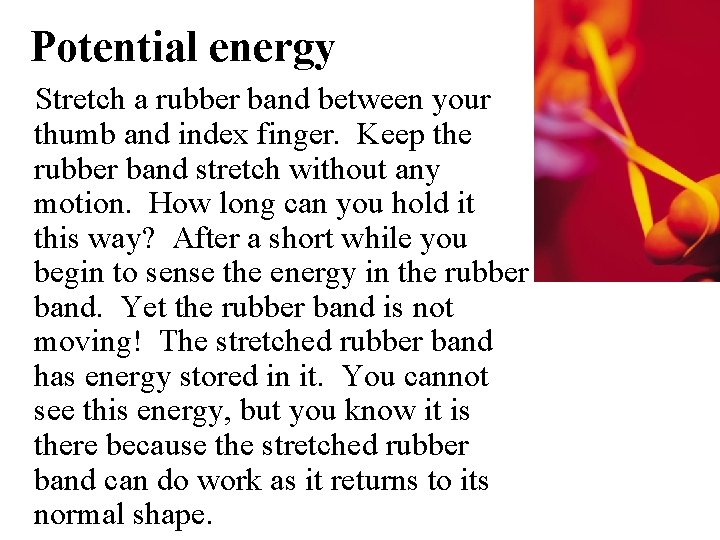 Potential energy Stretch a rubber band between your thumb and index finger. Keep the