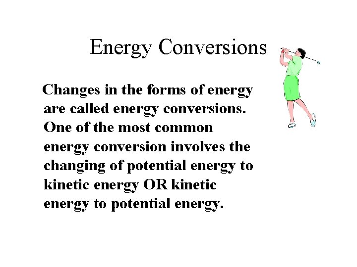 Energy Conversions Changes in the forms of energy are called energy conversions. One of
