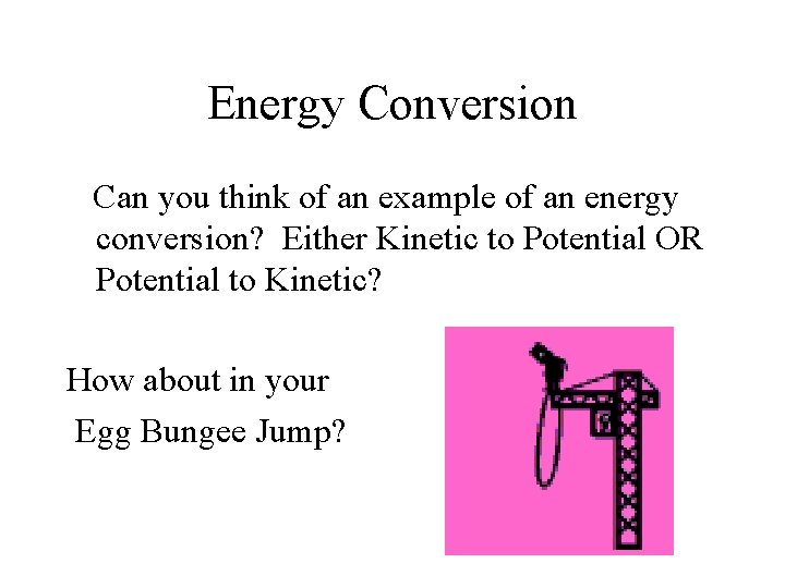 Energy Conversion Can you think of an example of an energy conversion? Either Kinetic