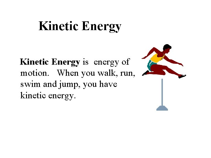 Kinetic Energy is energy of motion. When you walk, run, swim and jump, you