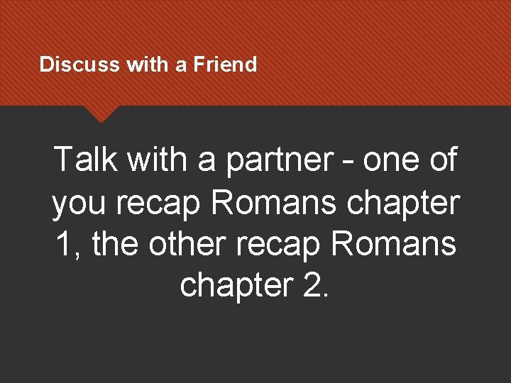 Discuss with a Friend Talk with a partner – one of you recap Romans