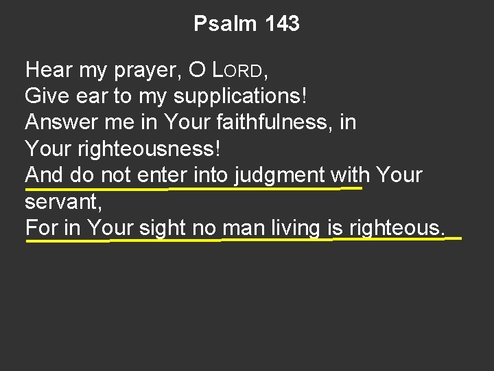 Psalm 143 Hear my prayer, O LORD, Give ear to my supplications! Answer me