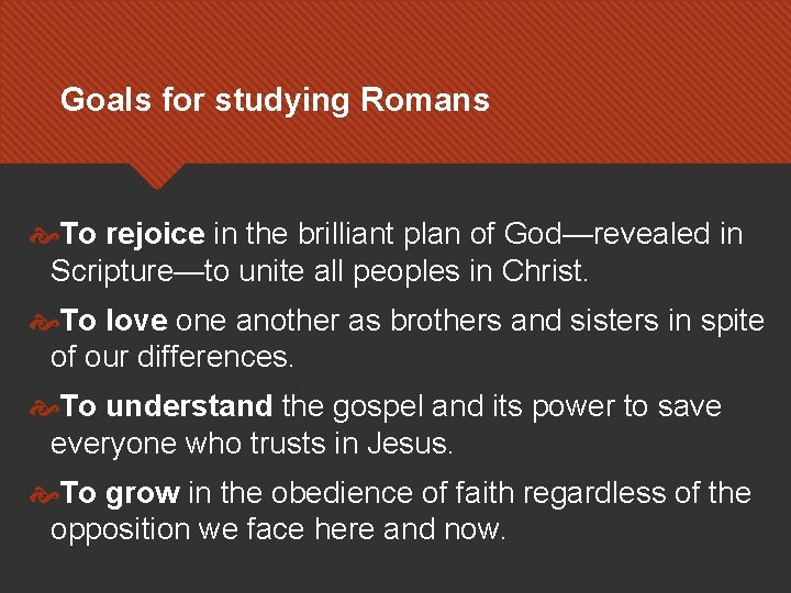 Goals for studying Romans To rejoice in the brilliant plan of God—revealed in Scripture—to