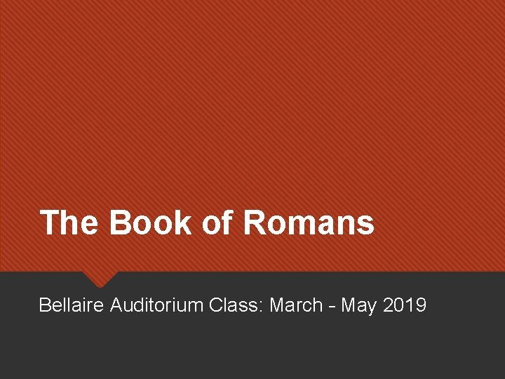 The Book of Romans Bellaire Auditorium Class: March – May 2019