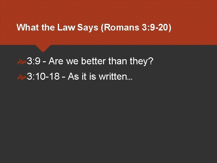 What the Law Says (Romans 3: 9 -20) 3: 9 – Are we better