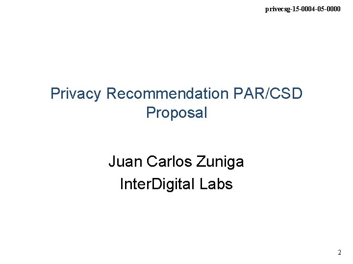 privecsg-15 -0004 -05 -0000 Privacy Recommendation PAR/CSD Proposal Juan Carlos Zuniga Inter. Digital Labs