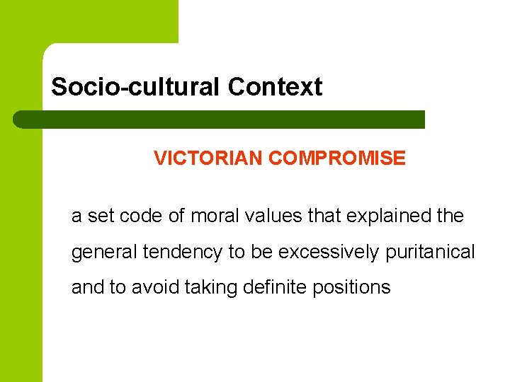 Socio-cultural Context VICTORIAN COMPROMISE a set code of moral values that explained the general