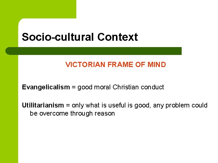 Socio-cultural Context VICTORIAN FRAME OF MIND Evangelicalism = good moral Christian conduct Utilitarianism =