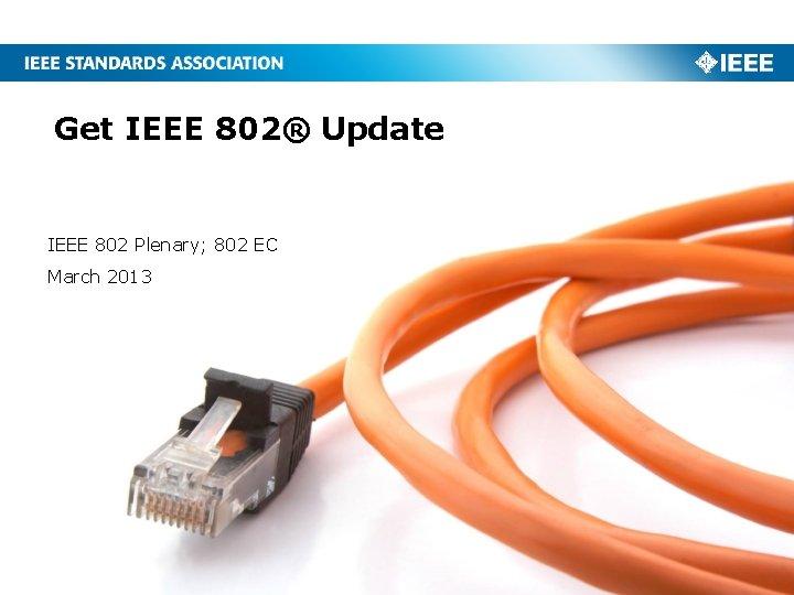 Get IEEE 802® Update IEEE 802 Plenary; 802 EC March 2013