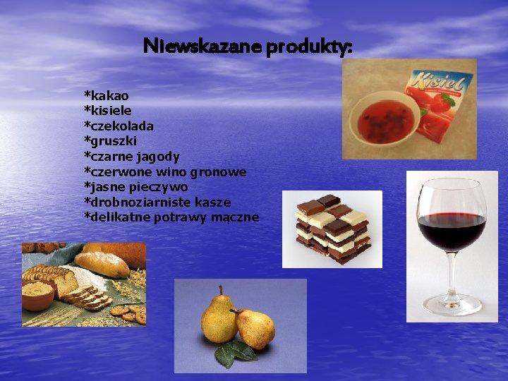 Niewskazane produkty: *kakao *kisiele *czekolada *gruszki *czarne jagody *czerwone wino gronowe *jasne pieczywo *drobnoziarniste