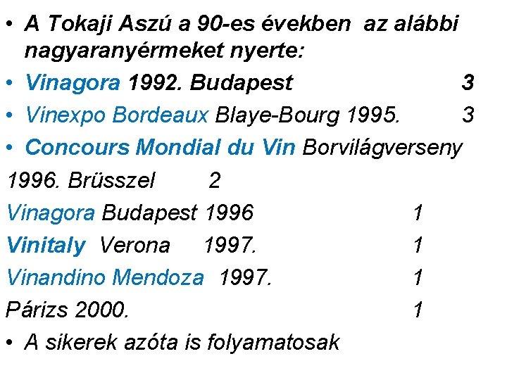 • A Tokaji Aszú a 90 -es években az alábbi nagyaranyérmeket nyerte: •