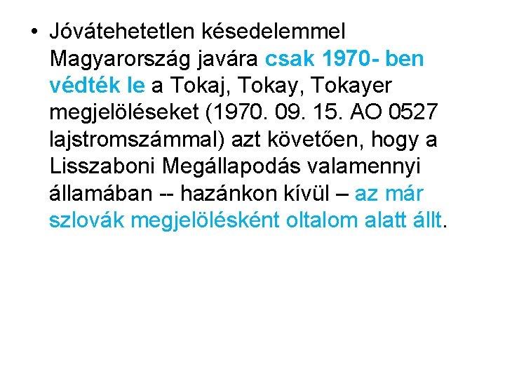 • Jóvátehetetlen késedelemmel Magyarország javára csak 1970 - ben védték le a Tokaj,