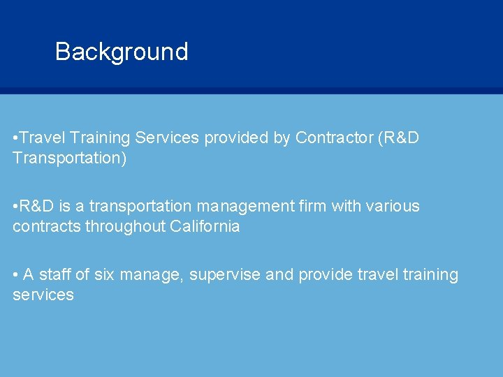 Background • Travel Training Services provided by Contractor (R&D Transportation) • R&D is a