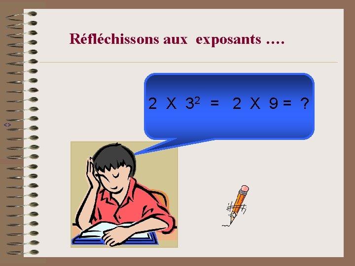 Réfléchissons aux exposants …. 2 X 32 = 2 X 9 = ? <>