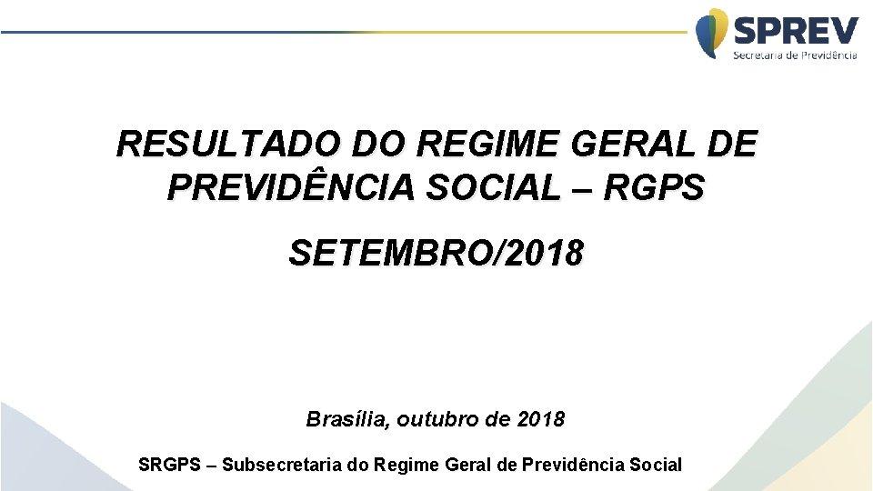 RESULTADO DO REGIME GERAL DE PREVIDÊNCIA SOCIAL – RGPS SETEMBRO/2018 Brasília, outubro de 2018