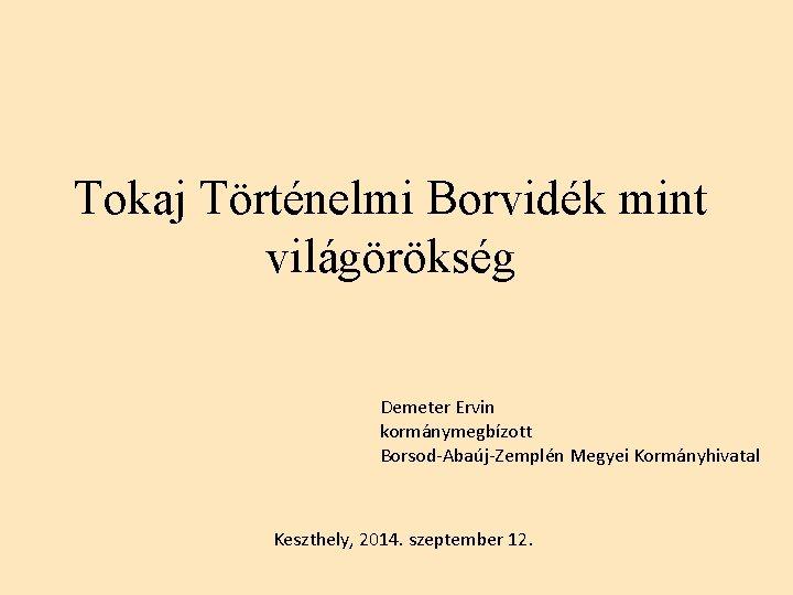 Tokaj Történelmi Borvidék mint világörökség Demeter Ervin kormánymegbízott Borsod-Abaúj-Zemplén Megyei Kormányhivatal Keszthely, 2014. szeptember