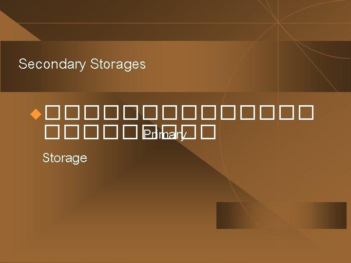 Secondary Storages u������� Primary Storage