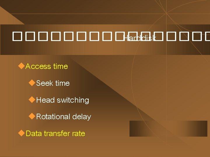 �������� Harddisk u. Access time u. Seek time u. Head switching u. Rotational delay