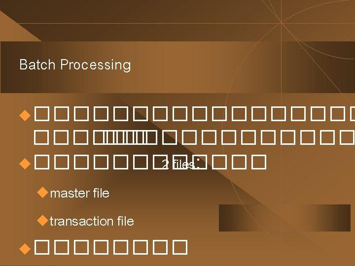 Batch Processing u��������� u������ 2 files: umaster file utransaction file u���� :