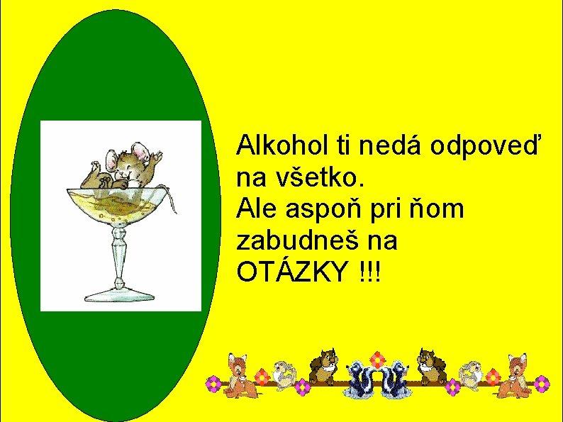 Alkohol ti nedá odpoveď na všetko. Ale aspoň pri ňom zabudneš na OTÁZKY !!!