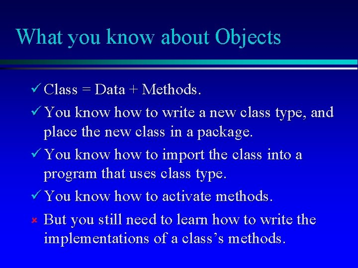 What you know about Objects Class = Data + Methods. You know how to