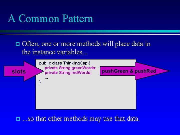 A Common Pattern Often, one or more methods will place data in the instance