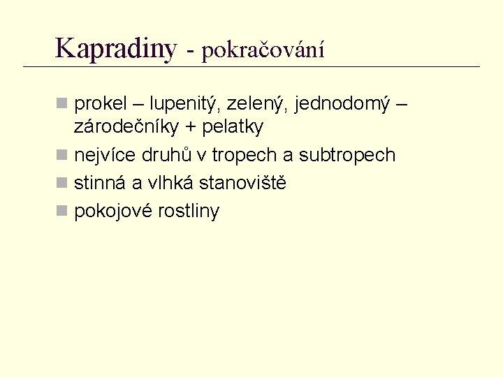 Kapradiny - pokračování n prokel – lupenitý, zelený, jednodomý – zárodečníky + pelatky n