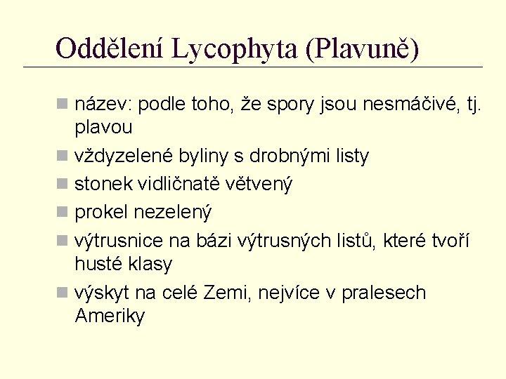 Oddělení Lycophyta (Plavuně) n název: podle toho, že spory jsou nesmáčivé, tj. plavou n