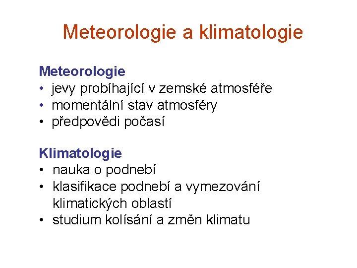 Meteorologie a klimatologie Meteorologie • jevy probíhající v zemské atmosféře • momentální stav atmosféry