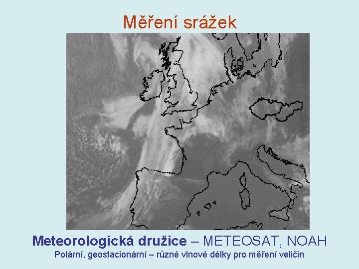 Měření srážek Meteorologická družice – METEOSAT, NOAH Polární, geostacionární – různé vlnové délky pro