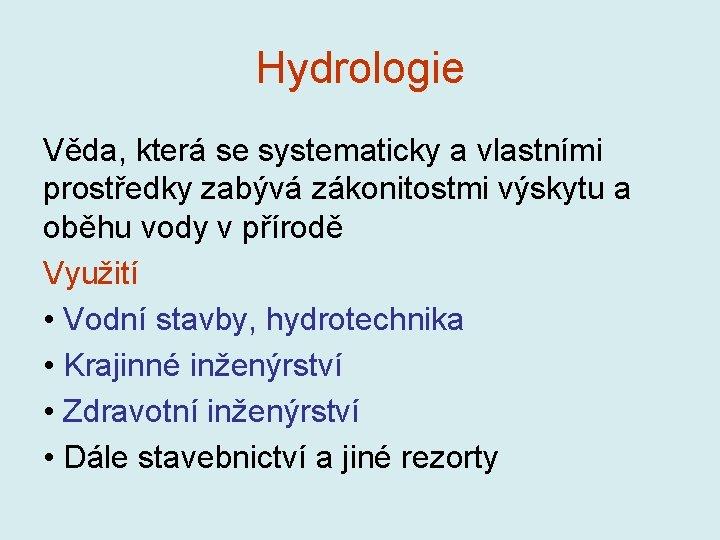 Hydrologie Věda, která se systematicky a vlastními prostředky zabývá zákonitostmi výskytu a oběhu vody