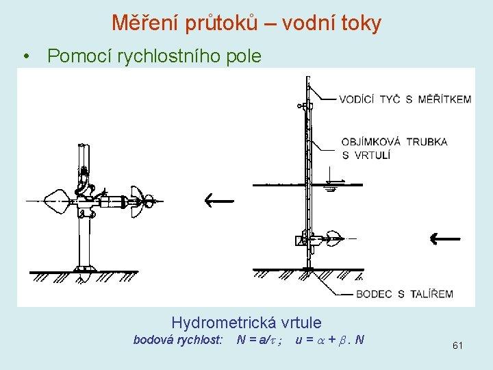 Měření průtoků – vodní toky • Pomocí rychlostního pole Hydrometrická vrtule bodová rychlost: N