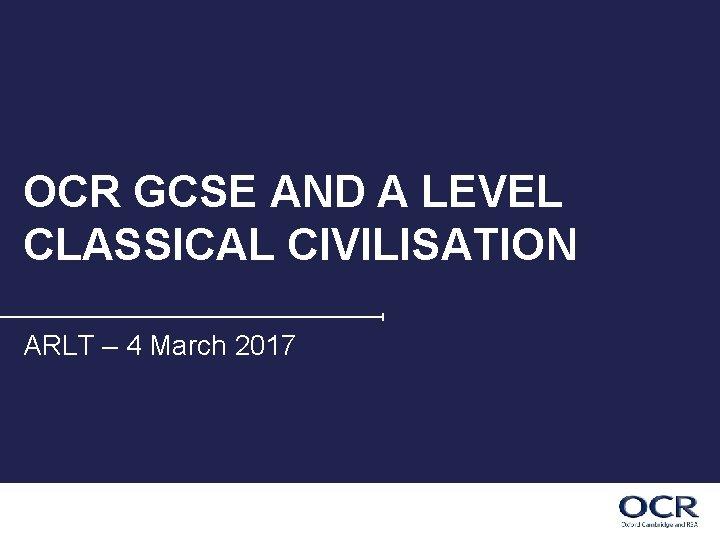OCR GCSE AND A LEVEL CLASSICAL CIVILISATION ARLT – 4 March 2017