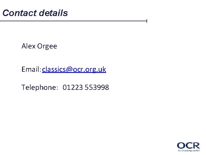 Contact details Alex Orgee Email: classics@ocr. org. uk Telephone: 01223 553998