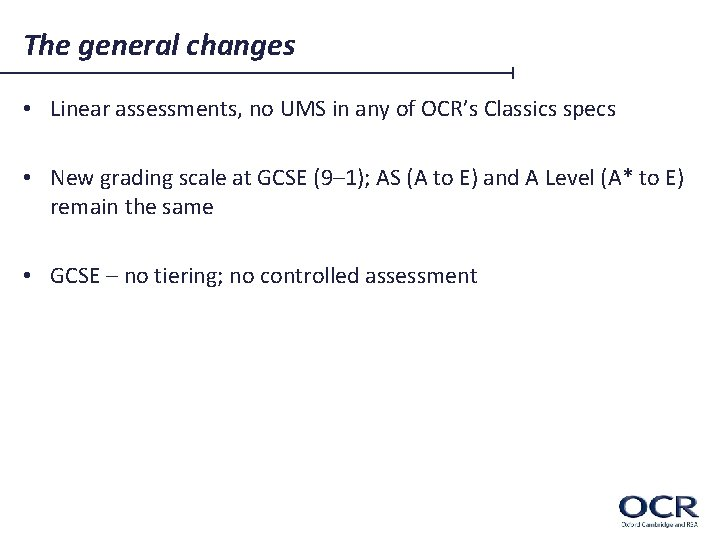 The general changes • Linear assessments, no UMS in any of OCR's Classics specs
