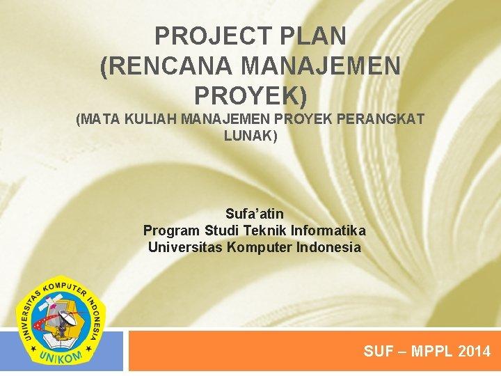 PROJECT PLAN (RENCANA MANAJEMEN PROYEK) (MATA KULIAH MANAJEMEN PROYEK PERANGKAT LUNAK) Sufa'atin Program Studi