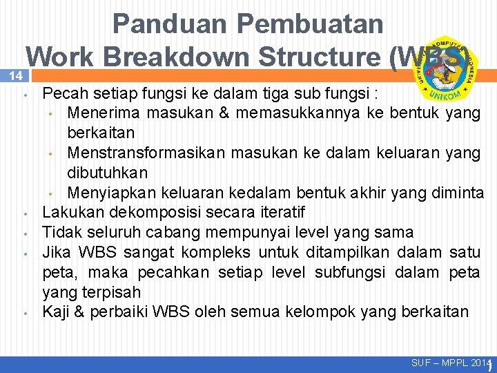 14 Panduan Pembuatan Work Breakdown Structure (WBS) • • • Pecah setiap fungsi ke