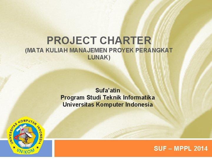 PROJECT CHARTER (MATA KULIAH MANAJEMEN PROYEK PERANGKAT LUNAK) Sufa'atin Program Studi Teknik Informatika Universitas