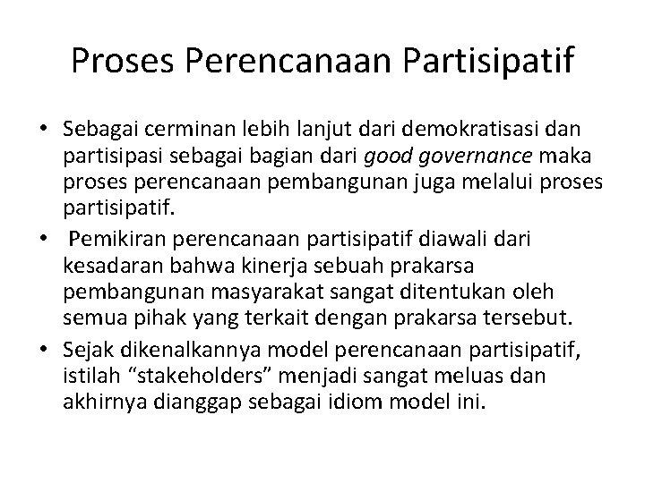 Proses Perencanaan Partisipatif • Sebagai cerminan lebih lanjut dari demokratisasi dan partisipasi sebagai bagian