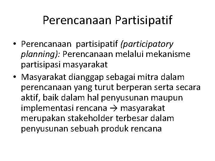 Perencanaan Partisipatif • Perencanaan partisipatif (participatory planning): Perencanaan melalui mekanisme partisipasi masyarakat • Masyarakat