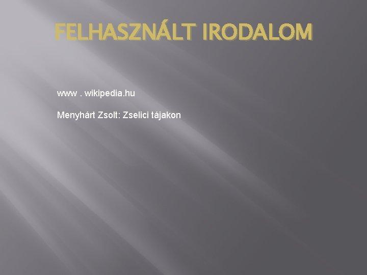 FELHASZNÁLT IRODALOM www. wikipedia. hu Menyhárt Zsolt: Zselici tájakon