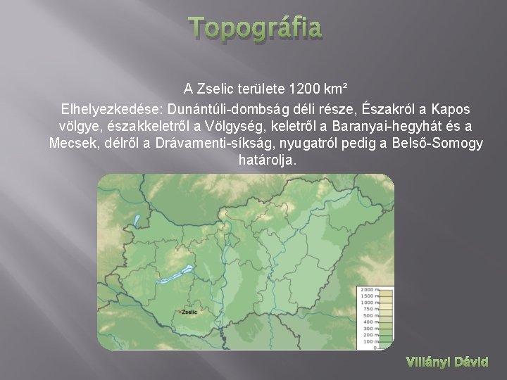 Topográfia A Zselic területe 1200 km² Elhelyezkedése: Dunántúli-dombság déli része, Északról a Kapos völgye,