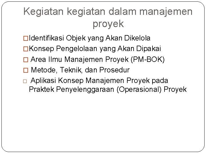 Kegiatan kegiatan dalam manajemen proyek �Identifikasi Objek yang Akan Dikelola �Konsep Pengelolaan yang Akan